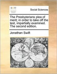 The Presbyterians plea of merit; in order to take off the test, impartially examined. The second edition. - Jonathan Swift