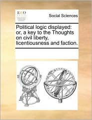 Political logic displayed: or, a key to the Thoughts on civil liberty, licentiousness and faction. - See Notes Multiple Contributors