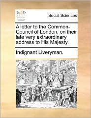 A letter to the Common-Council of London, on their late very extraordinary address to His Majesty. - Indignant Liveryman.