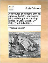 A discourse of standing armies; shewing the folly, uselesness [sic], and danger of standing armies in Great Britain. By Cato. The third edition. - Thomas Gordon