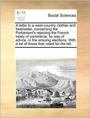 A letter to a west-country clothier and freeholder, concerning the Parliament's rejecting the French treaty of commerce, by way of advice, in the ensuing elections. With a list of those that voted for the bill. - See Notes Multiple Contributors