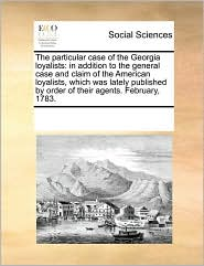 The particular case of the Georgia loyalists: in addition to the general case and claim of the American loyalists, which was lately published by order of their agents. February, 1783. - See Notes Multiple Contributors