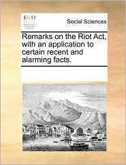 Remarks on the Riot Act, with an application to certain recent and alarming facts. - See Notes Multiple Contributors