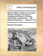 Sailor's Letters. Written to His Select Friends in England, During His Voyages and Travels in Europe, Asia, Africa, and America. ... by Edward Thompso