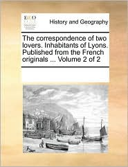 The correspondence of two lovers. Inhabitants of Lyons. Published from the French originals ... Volume 2 of 2 - See Notes Multiple Contributors