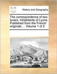 The correspondence of two lovers. Inhabitants of Lyons. Published from the French originals ... Volume 1 of 2 - See Notes Multiple Contributors