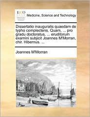 Dissertatio inauguralis quaedam de typho complectens. Quam, ... pro gradu doctoratus, ... eruditorum examini subjicit Joannes M'Morran, chir. Hibernus. ... - Joannes M'Morran