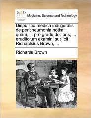Disputatio medica inauguralis de peripneumonia notha; quam, ... pro gradu doctoris, ... eruditorum examini subjicit Richardsius Brown, ... - Richards Brown