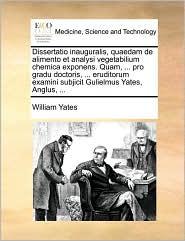 Dissertatio inauguralis, quaedam de alimento et analysi vegetabilium chemica exponens. Quam, ... pro gradu doctoris, ... eruditorum examini subjicit Gulielmus Yates, Anglus, ... - William Yates