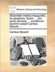Dissertatio medica inauguralis, de apoplexia. Quam, ... pro gradu doctoris, ... eruditorum examini subjicit Carolus Stewart, ... - Carolus Stewart