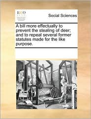 A bill more effectually to prevent the stealing of deer; and to repeal several former statutes made for the like purpose. - See Notes Multiple Contributors