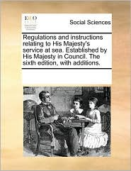 Regulations and Instructions Relating to His Majesty's Service at Sea. Established by His Majesty in Council. the Sixth Edition, with Additions.