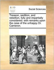 Treason, sedition, and rebellion, fully and impartially considered: with remarks upon the case of the unhappy Dr. Cameron. - See Notes Multiple Contributors