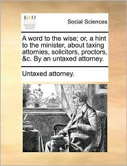 A word to the wise; or, a hint to the minister, about taxing attornies, solicitors, proctors, &c. By an untaxed attorney. - Untaxed attorney.