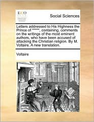 Letters Addressed To His Highness The Prince Of *****, Containing, Comments On The Writings Of The Most Eminent Authors, Who Have