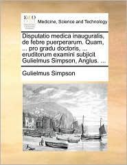 Disputatio medica inauguralis, de febre puerperarum. Quam, ... pro gradu doctoris, ... eruditorum examini subjicit Gulielmus Simpson, Anglus. ...