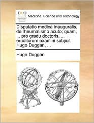 Disputatio medica inauguralis, de rheumatismo acuto; quam, ... pro gradu doctoris, ... eruditorum examini subjicit Hugo Duggan, ... - Hugo Duggan