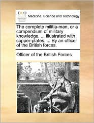 The complete militia-man, or a compendium of military knowledge. ... Illustrated with copper-plates. ... By an officer of the British forces. - Officer of the British Forces