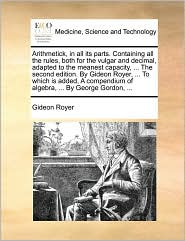 Arithmetick, in all its parts. Containing all the rules, both for the vulgar and decimal, adapted to the meanest capacity, ... The second edition. By Gideon Royer, ... To which is added, A compendium of algebra, ... By George Gordon, ... - Gideon Royer