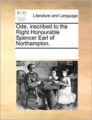 Ode, inscribed to the Right Honourable Spencer Earl of Northampton. - See Notes Multiple Contributors