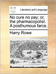 No cure no pay; or, the pharmacopolist. A posthumous farce. - Harry Rowe