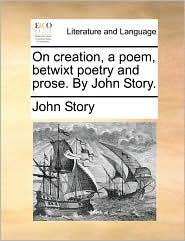 On creation, a poem, betwixt poetry and prose. By John Story. - John Story