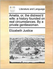 Amelia, Or, The Distress'd Wife: A History Founded On Real Circumstances. By A Private Gentlewoman.