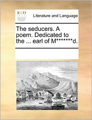 The seducers. A poem. Dedicated to the ... earl of M*******d. - See Notes Multiple Contributors