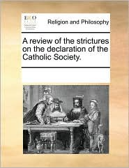 A review of the strictures on the declaration of the Catholic Society. - See Notes Multiple Contributors