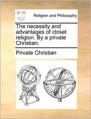 The necessity and advantages of closet religion. By a private Christian. - Private Christian