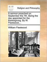 A Sermon Preached On September The 7th. Being The Day Appointed For The Thanksgiving. By W. Fleetwood,...