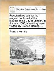 Preservatives Against The Plague. Published At The Request Of The City Of London, In The Year 1665, When They Were Visited. By Fra