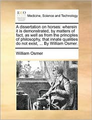 A dissertation on horses: wherein it is demonstrated, by matters of fact, as well as from the principles of philosophy, that innate qualities do not exist, ... By William Osmer. - William Osmer