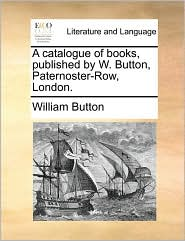 A Catalogue Of Books, Published By W. Button, Paternoster-row, London.