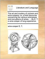 The Art And Mystery Of Vintners And Wine-coopers: Or, A Brief Discourse Concerning The Various Sicknesses And Corruptions Of Wines