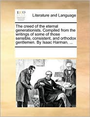 The creed of the eternal generationists. Compiled from the writings of some of those sensible, consistent, and orthodox gentlemen. By Isaac Harman. ...