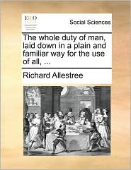 The whole duty of man, laid down in a plain and familiar way for the use of all, ...