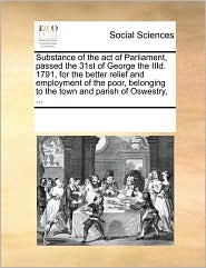 Substance of the act of Parliament, passed the 31st of George the IIId. 1791, for the better relief and employment of the poor, belonging to the town and parish of Oswestry, ...