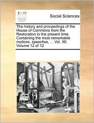 The history and proceedings of the House of Commons from the Restoration to the present time. Containing the most remarkable motions, speeches, ... Vol. XII. Volume 12 of 12