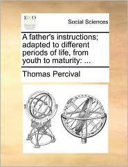 A Father's Instructions; Adapted To Different Periods Of Life, From Youth To Maturity: ...