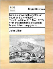 Millan's Universal Register, of Court and City-Offices. ... Twelfth Edition, to 1 Mar. 1753. with the Additions of Custom-House Intire, Navy-Yards, ..