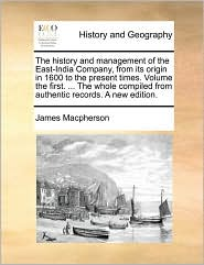 The history and management of the East-India Company, from its origin in 1600 to the present times. Volume the first. . The whole compiled from authentic records. A new edition. - James Macpherson
