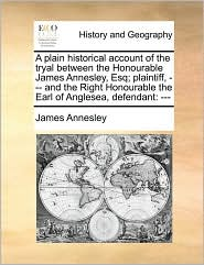 A plain historical account of the tryal between the Honourable James Annesley, Esq; plaintiff, - and the Right Honourable the Earl of Anglesea, defendant: -