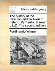 The history of the rebellion and civil-war in Ireland. By Ferdo. Warner, L.L.D. The second edition. - Ferdinando Warner
