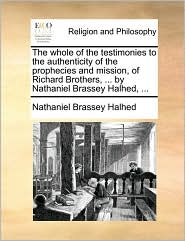 The Whole Of The Testimonies To The Authenticity Of The Prophecies And Mission, Of Richard Brothers, ... By Nathaniel Brassey Halh