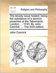 The bloody issue healed: being the substance of a sermon preached at the Tabernacle, London, ... 1743. By John Cennick. ... The third edition.