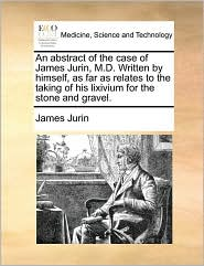 An abstract of the case of James Jurin, M.D. Written by himself, as far as relates to the taking of his lixivium for the stone and gravel. - James Jurin