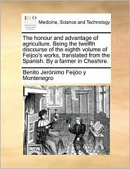 The Honour and Advantage of Agriculture. Being the Twelfth Discourse of the Eighth Volume of Feijoo's Works, Translated from the Spanish. by a Farmer