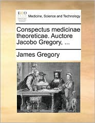 Conspectus medicinae theoreticae. Auctore Jacobo Gregory, ...