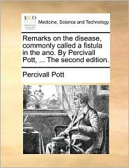 Remarks on the disease, commonly called a fistula in the ano. By Percivall Pott, . The second edition. - Percivall Pott